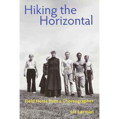 Hiking the Horizontal: Field Notes from a Choreographer, by Liz Lerman